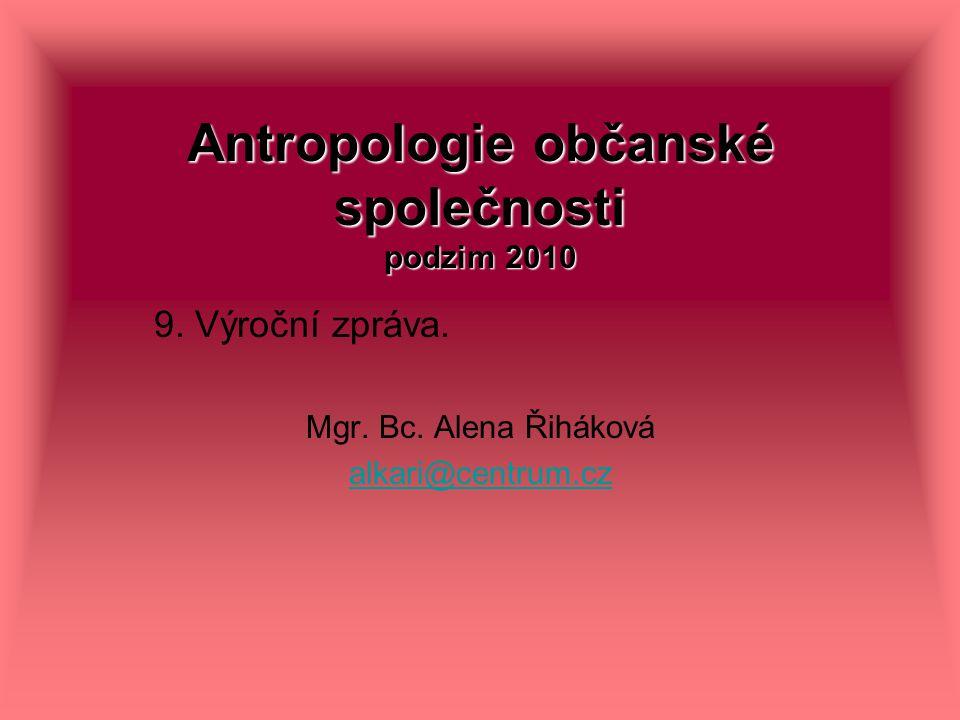 Antropologie občanské společnosti podzim 2010 9. Výroční zpráva. Mgr. Bc. Alena Řiháková alkari@centrum.cz