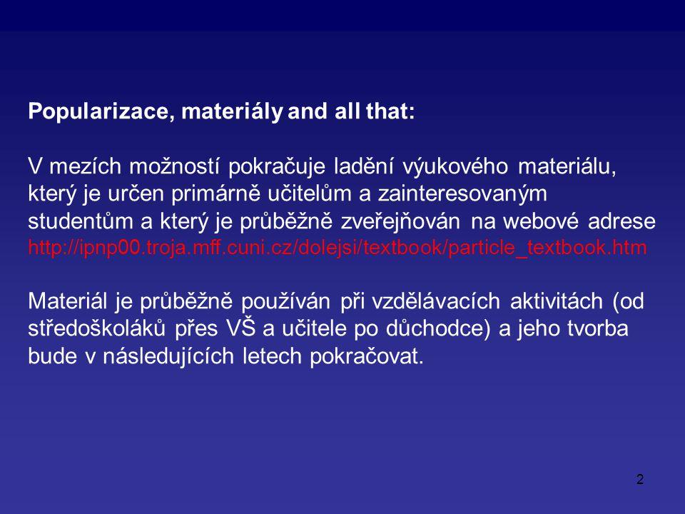 2 Popularizace, materiály and all that: V mezích možností pokračuje ladění výukového materiálu, který je určen primárně učitelům a zainteresovaným studentům a který je průběžně zveřejňován na webové adrese http://ipnp00.troja.mff.cuni.cz/dolejsi/textbook/particle_textbook.htm Materiál je průběžně používán při vzdělávacích aktivitách (od středoškoláků přes VŠ a učitele po důchodce) a jeho tvorba bude v následujících letech pokračovat.