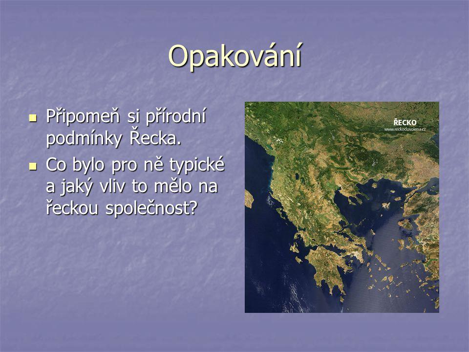 Opakování Připomeň si přírodní podmínky Řecka. Připomeň si přírodní podmínky Řecka. Co bylo pro ně typické a jaký vliv to mělo na řeckou společnost? C