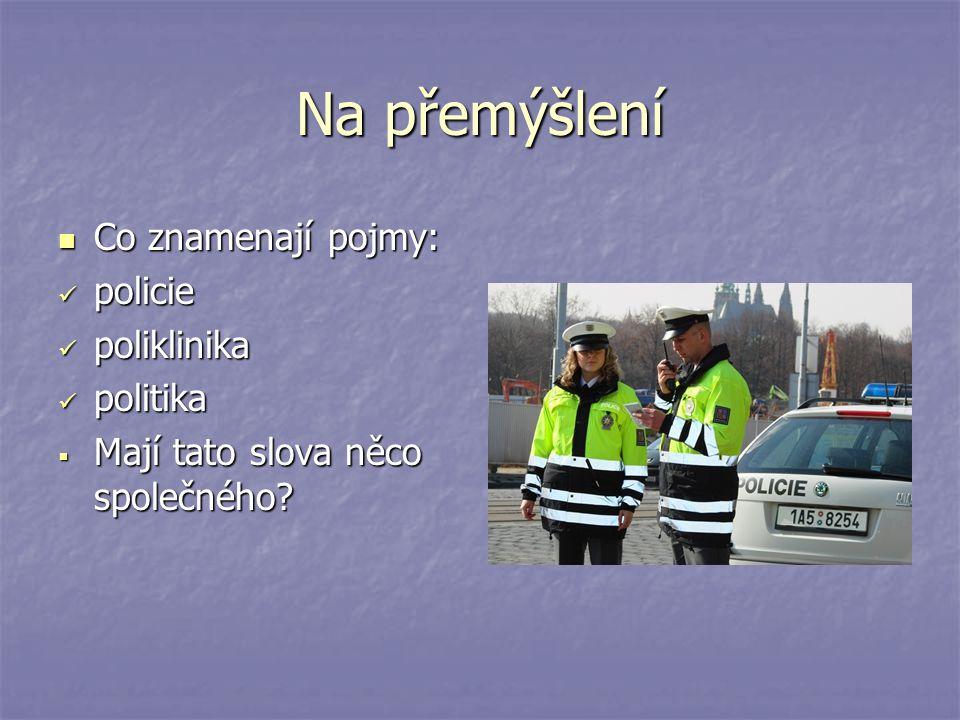 Na přemýšlení Co znamenají pojmy: Co znamenají pojmy: policie policie poliklinika poliklinika politika politika  Mají tato slova něco společného?