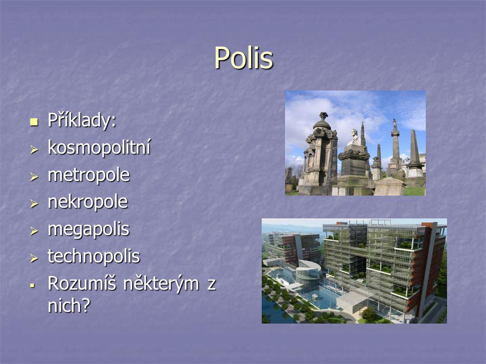 Polis Příklady: Příklady:  kosmopolitní  metropole  nekropole  megapolis  technopolis  Rozumíš některým z nich?