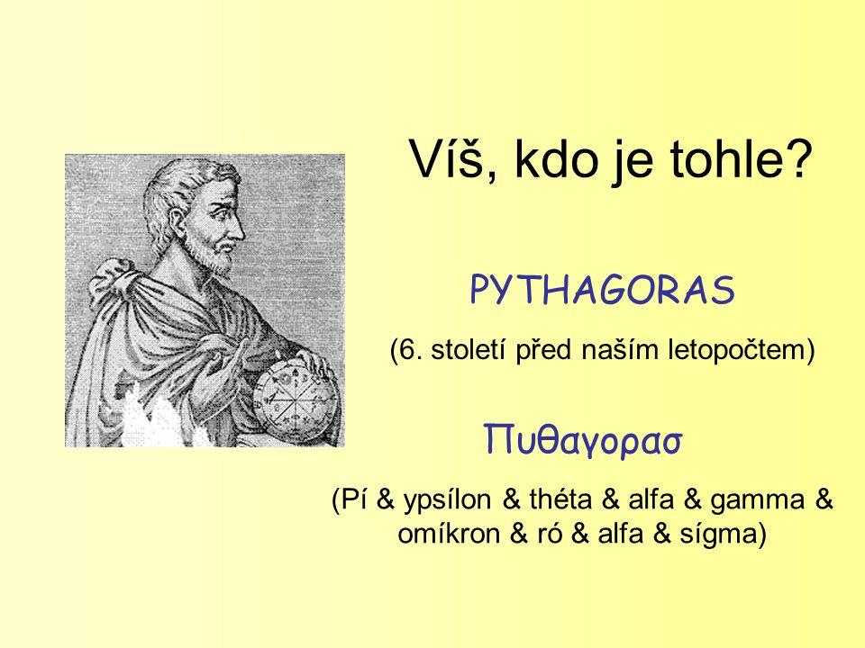 Víš, kdo je tohle? PYTHAGORAS (6. století před naším letopočtem) Πυθαγορασ (Pí & ypsílon & théta & alfa & gamma & omíkron & ró & alfa & sígma)