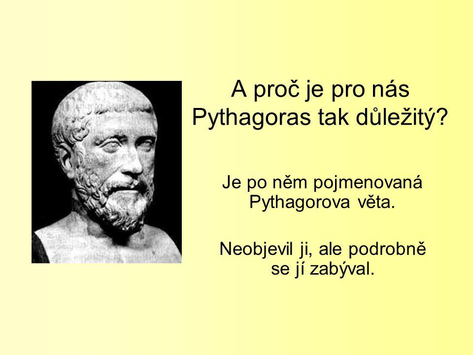 A proč je pro nás Pythagoras tak důležitý? Je po něm pojmenovaná Pythagorova věta. Neobjevil ji, ale podrobně se jí zabýval.