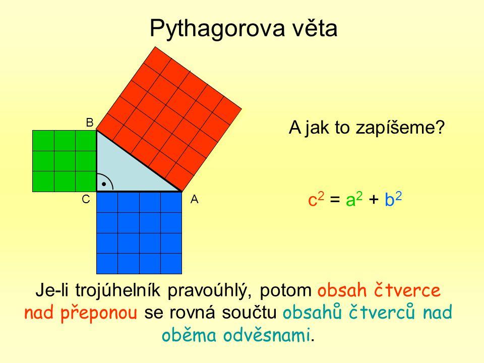 Pythagorova věta Je-li trojúhelník pravoúhlý, potom obsah čtverce nad přeponou se rovná součtu obsahů čtverců nad oběma odvěsnami. CA B A jak to zapíš