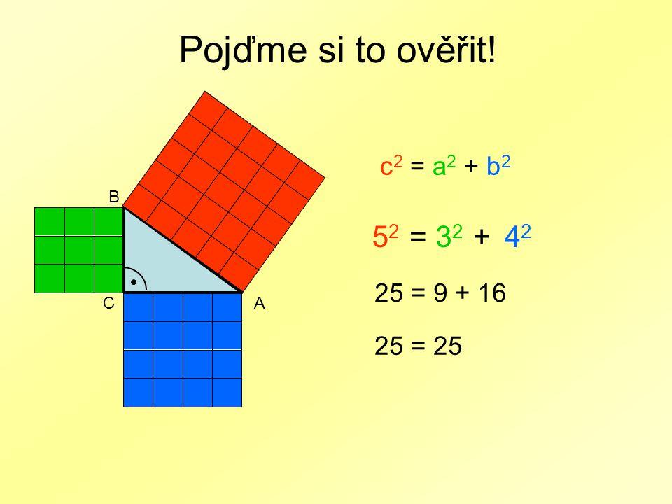 Pojďme si to ověřit! 5252 CA B c 2 = a 2 + b 2 =3232 +4242 25 = 9 + 16 25 = 25