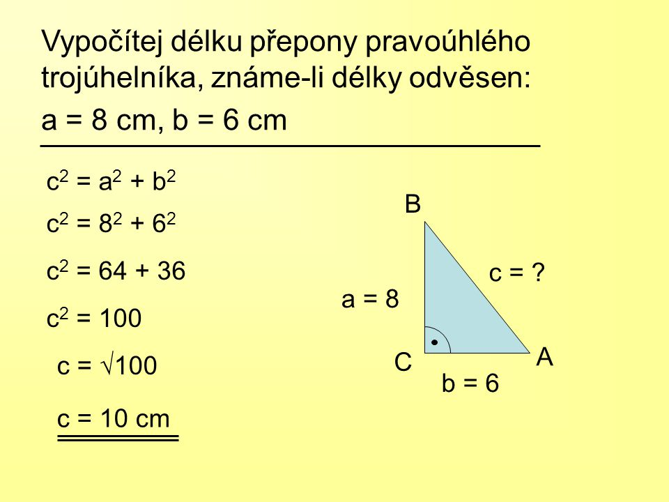 c 2 = 8 2 + 6 2 Vypočítej délku přepony pravoúhlého trojúhelníka, známe-li délky odvěsen: a = 8 cm, b = 6 cm c 2 = a 2 + b 2 c 2 = 64 + 36 c 2 = 100 c = √100 c = 10 cm a = 8 c = .