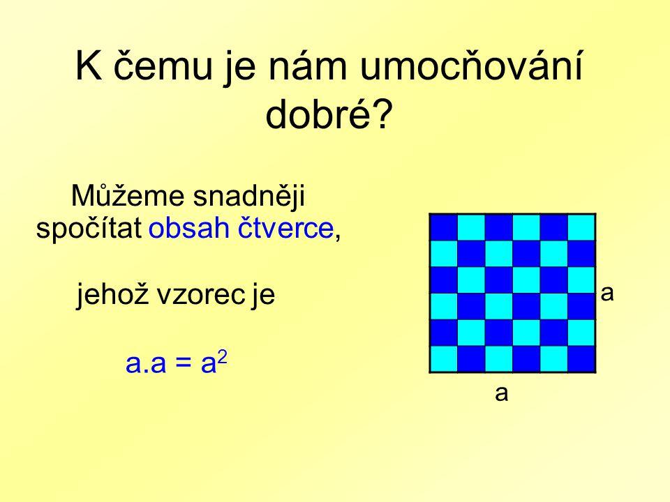 K čemu je nám umocňování dobré? Můžeme snadněji spočítat obsah čtverce, a.a = a 2 jehož vzorec je a a