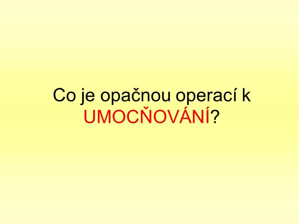 Co je opačnou operací k UMOCŇOVÁNÍ?
