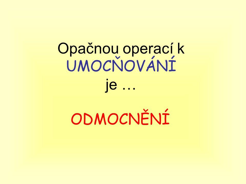 Opačnou operací k UMOCŇOVÁNÍ je … ODMOCNĚNÍ