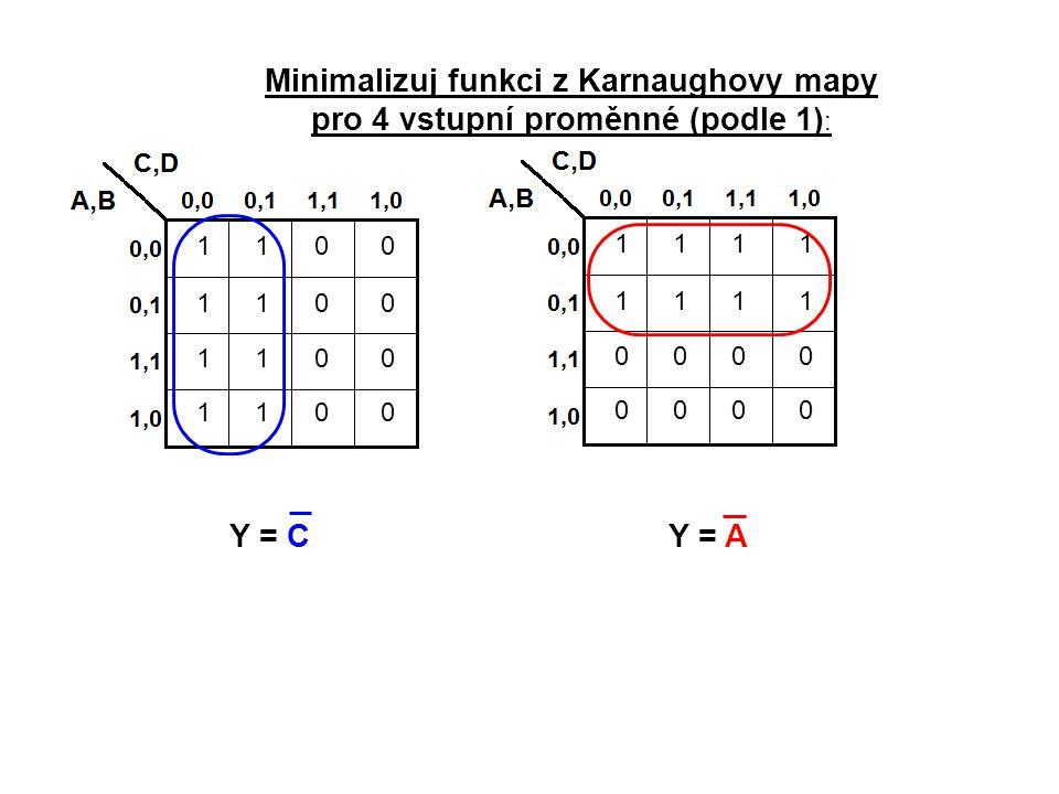 1111 1111 0000 0000 1100 1100 1100 1100 Minimalizuj funkci z Karnaughovy mapy pro 4 vstupní proměnné (podle 1) : Y = C Y = A