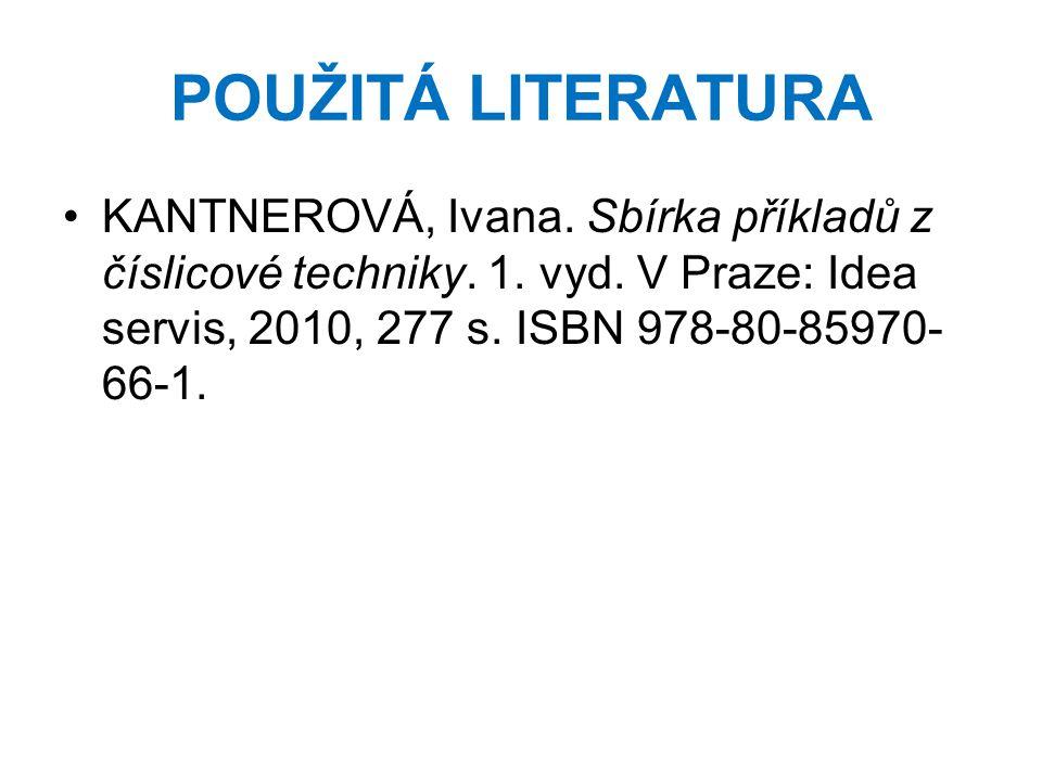 POUŽITÁ LITERATURA KANTNEROVÁ, Ivana. Sbírka příkladů z číslicové techniky. 1. vyd. V Praze: Idea servis, 2010, 277 s. ISBN 978-80-85970- 66-1.