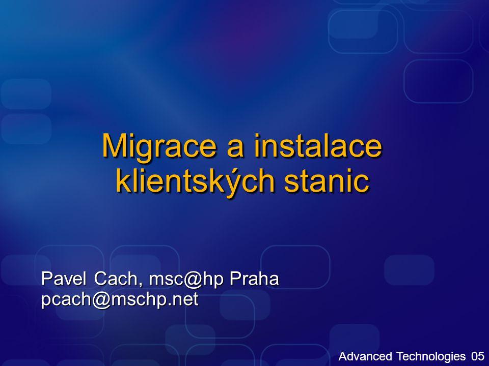 Advanced Technologies 05 Migrace a instalace klientských stanic Pavel Cach, msc@hp Praha pcach@mschp.net