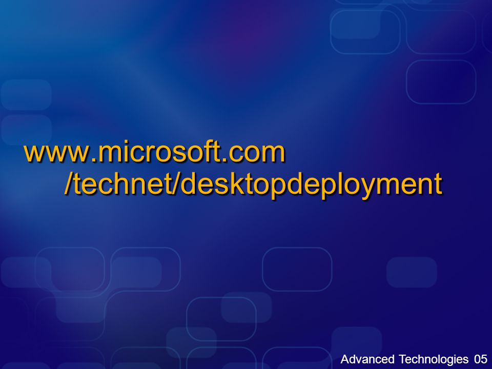 Advanced Technologies 05 www.microsoft.com /technet/desktopdeployment
