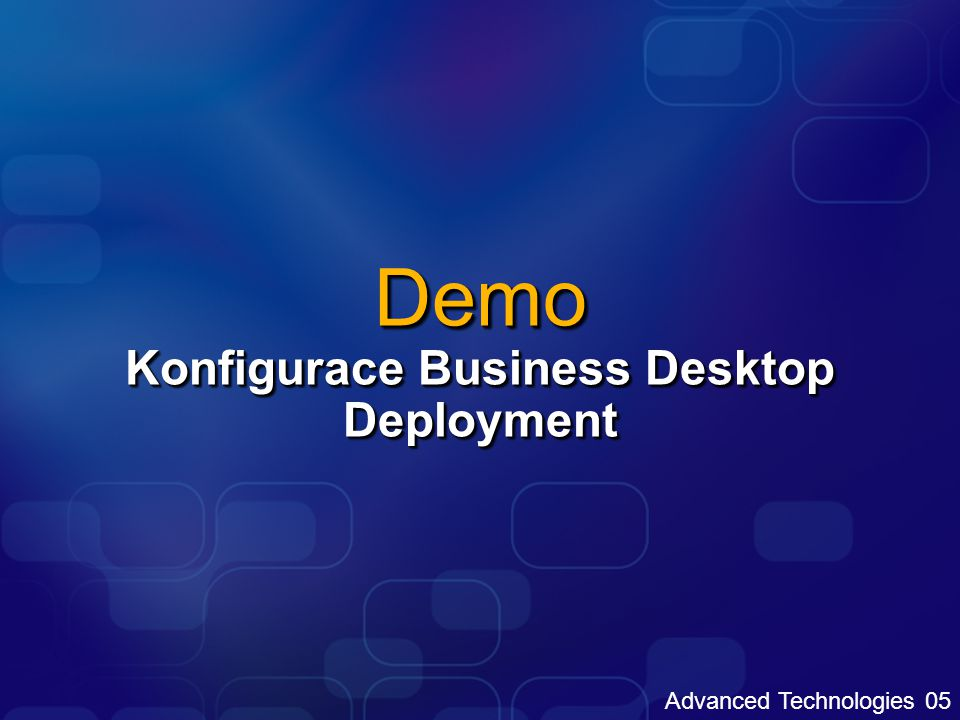 Advanced Technologies 05 Demo Konfigurace Business Desktop Deployment