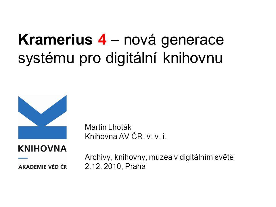 Kramerius 4 – nová generace systému pro digitální knihovnu Martin Lhoták Knihovna AV ČR, v. v. i. Archivy, knihovny, muzea v digitálním světě 2.12. 20