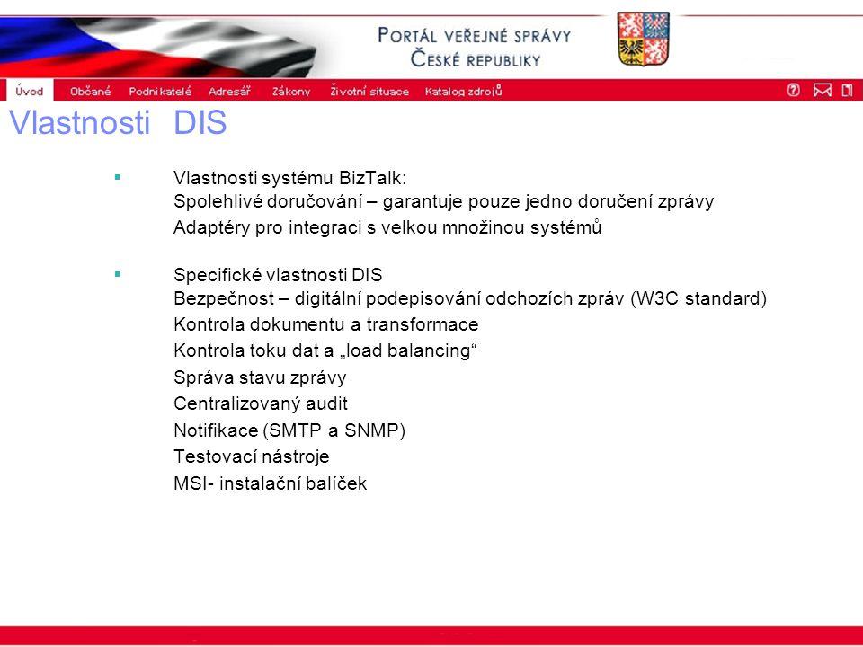 """Portál veřejné správy © 2002 IBM Corporation ISSS 2003 Vlastnosti DIS  Vlastnosti systému BizTalk: Spolehlivé doručování – garantuje pouze jedno doručení zprávy Adaptéry pro integraci s velkou množinou systémů  Specifické vlastnosti DIS Bezpečnost – digitální podepisování odchozích zpráv (W3C standard) Kontrola dokumentu a transformace Kontrola toku dat a """"load balancing Správa stavu zprávy Centralizovaný audit Notifikace (SMTP a SNMP) Testovací nástroje MSI- instalační balíček"""