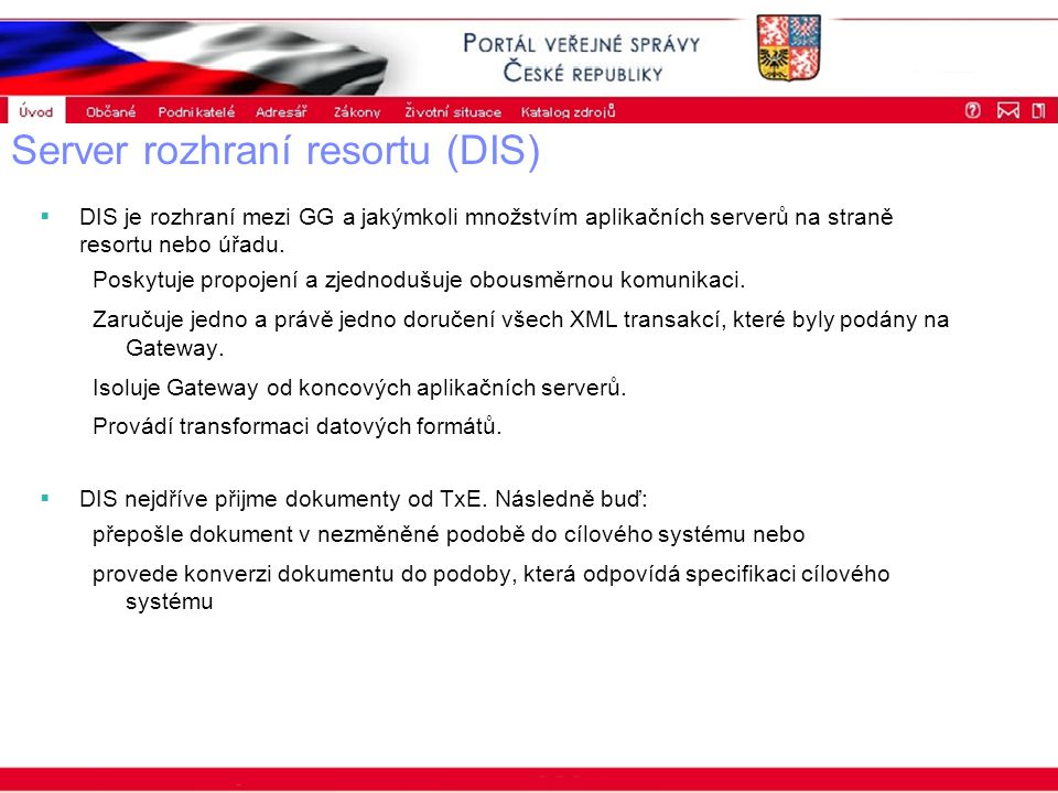 Portál veřejné správy © 2002 IBM Corporation ISSS 2003 Server rozhraní resortu (DIS)  DIS je rozhraní mezi GG a jakýmkoli množstvím aplikačních serverů na straně resortu nebo úřadu.