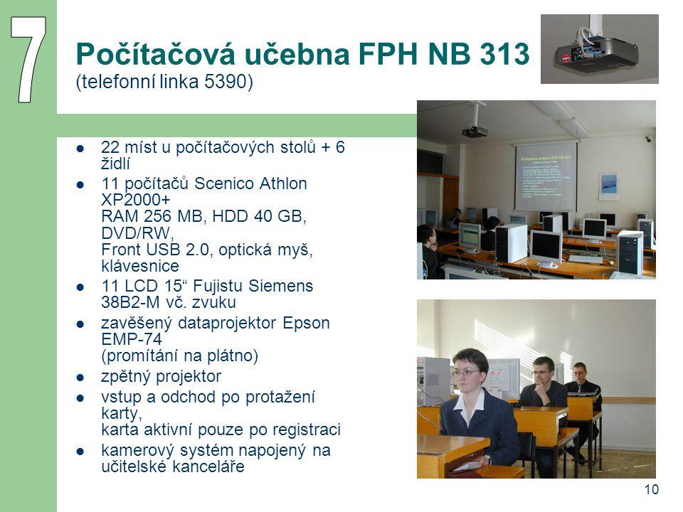 10 Počítačová učebna FPH NB 313 (telefonní linka 5390) 22 míst u počítačových stolů + 6 židlí 11 počítačů Scenico Athlon XP2000+ RAM 256 MB, HDD 40 GB, DVD/RW, Front USB 2.0, optická myš, klávesnice 11 LCD 15 Fujistu Siemens 38B2-M vč.