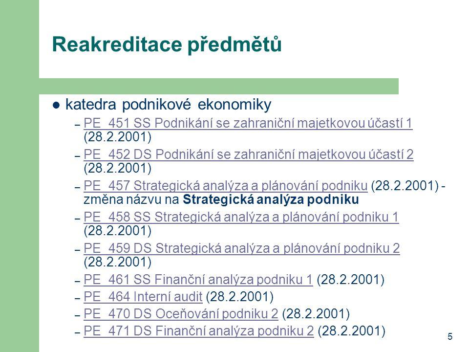 5 Reakreditace předmětů katedra podnikové ekonomiky – PE_451 SS Podnikání se zahraniční majetkovou účastí 1 (28.2.2001) PE_451 SS Podnikání se zahraniční majetkovou účastí 1 – PE_452 DS Podnikání se zahraniční majetkovou účastí 2 (28.2.2001) PE_452 DS Podnikání se zahraniční majetkovou účastí 2 – PE_457 Strategická analýza a plánování podniku (28.2.2001) - změna názvu na Strategická analýza podniku PE_457 Strategická analýza a plánování podniku – PE_458 SS Strategická analýza a plánování podniku 1 (28.2.2001) PE_458 SS Strategická analýza a plánování podniku 1 – PE_459 DS Strategická analýza a plánování podniku 2 (28.2.2001) PE_459 DS Strategická analýza a plánování podniku 2 – PE_461 SS Finanční analýza podniku 1 (28.2.2001) PE_461 SS Finanční analýza podniku 1 – PE_464 Interní audit (28.2.2001) PE_464 Interní audit – PE_470 DS Oceňování podniku 2 (28.2.2001) PE_470 DS Oceňování podniku 2 – PE_471 DS Finanční analýza podniku 2 (28.2.2001) PE_471 DS Finanční analýza podniku 2
