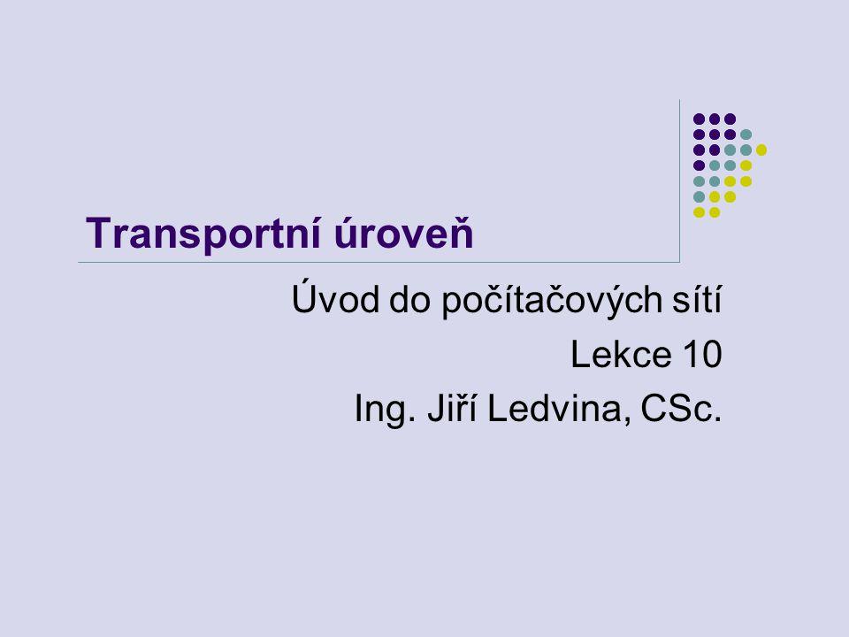 Transportní úroveň Úvod do počítačových sítí Lekce 10 Ing. Jiří Ledvina, CSc.