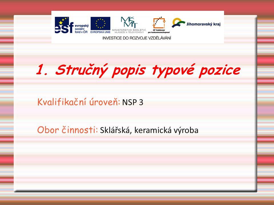 1. Stručný popis typové pozice Kvalifikační úroveň: NSP 3 Obor činnosti: Sklářská, keramická výroba