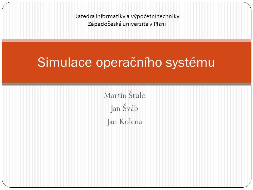 Martin Štulc Jan Šváb Jan Kolena Simulace operačního systému Katedra informatiky a výpočetní techniky Západočeská univerzita v Plzni