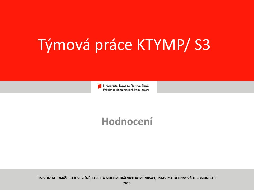 68 Týmová práce KTYMP/ S3 Hodnocení UNIVERZITA TOMÁŠE BATI VE ZLÍNĚ, FAKULTA MULTIMEDIÁLNÍCH KOMUNIKACÍ, ÚSTAV MARKETINGOVÝCH KOMUNIKACÍ 2010
