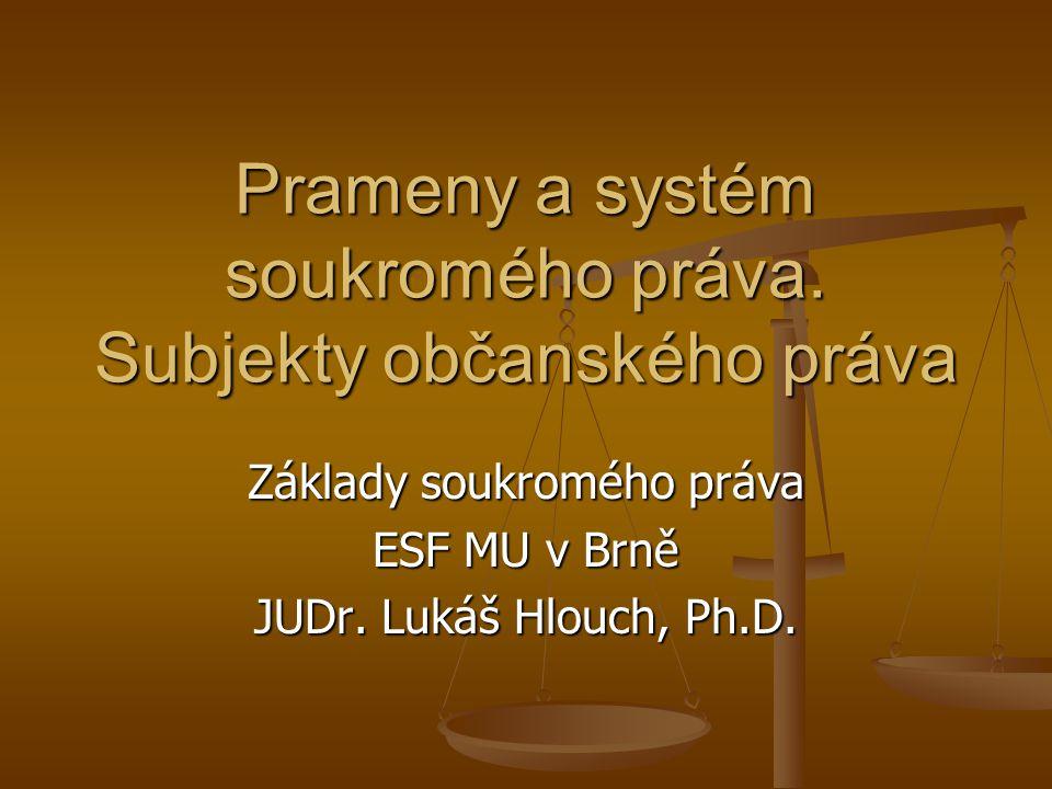 Prameny a systém soukromého práva. Subjekty občanského práva Základy soukromého práva ESF MU v Brně JUDr. Lukáš Hlouch, Ph.D.