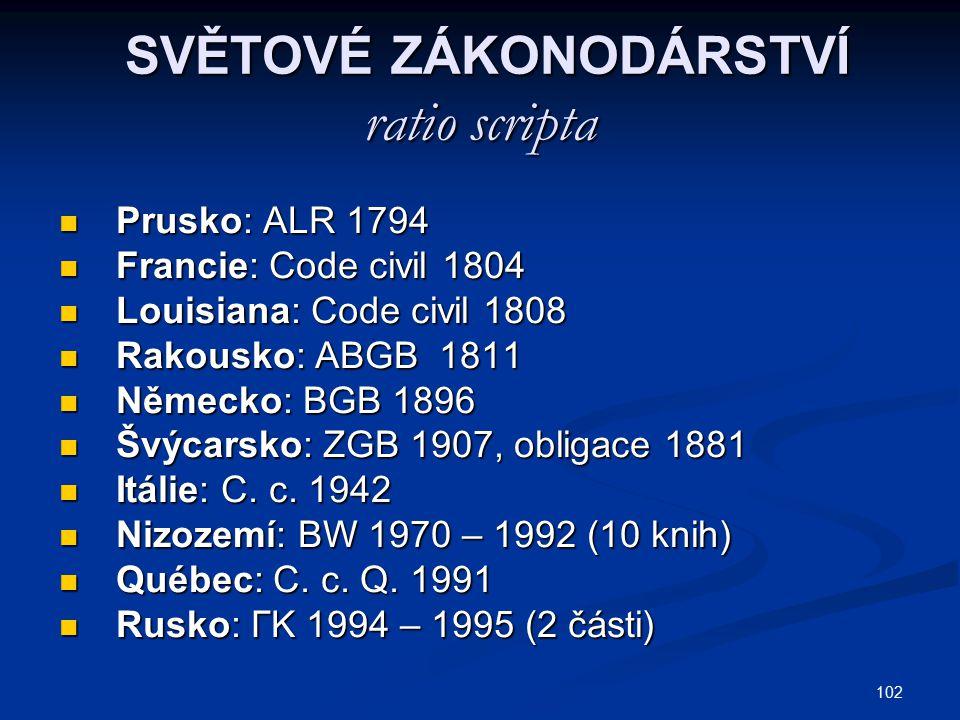 102 SVĚTOVÉ ZÁKONODÁRSTVÍ ratio scripta SVĚTOVÉ ZÁKONODÁRSTVÍ ratio scripta Prusko: ALR 1794 Prusko: ALR 1794 Francie: Code civil 1804 Francie: Code c
