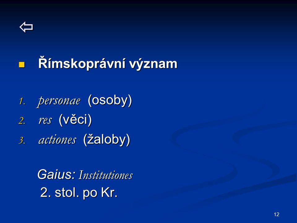 12  Římskoprávní význam Římskoprávní význam 1. personae (osoby) 2. res (věci) 3. actiones (žaloby) Gaius: Institutiones Gaius: Institutiones 2. stol.