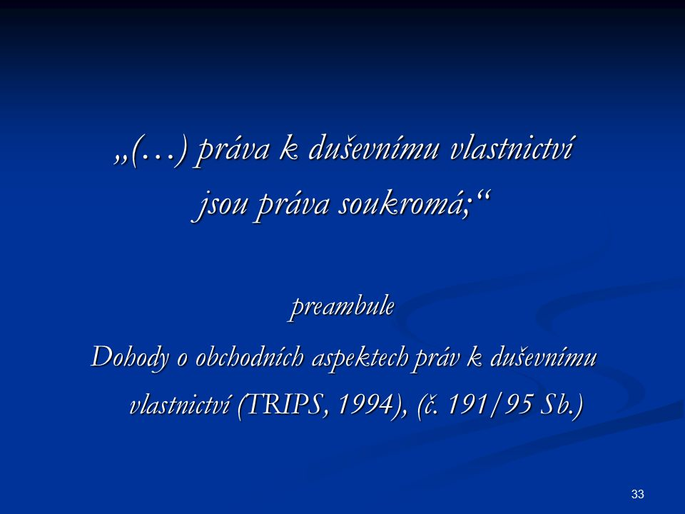 """33 """"(…) práva k duševnímu vlastnictví jsou práva soukromá;"""" preambule Dohody o obchodních aspektech práv k duševnímu vlastnictví (TRIPS, 1994), (č. 19"""
