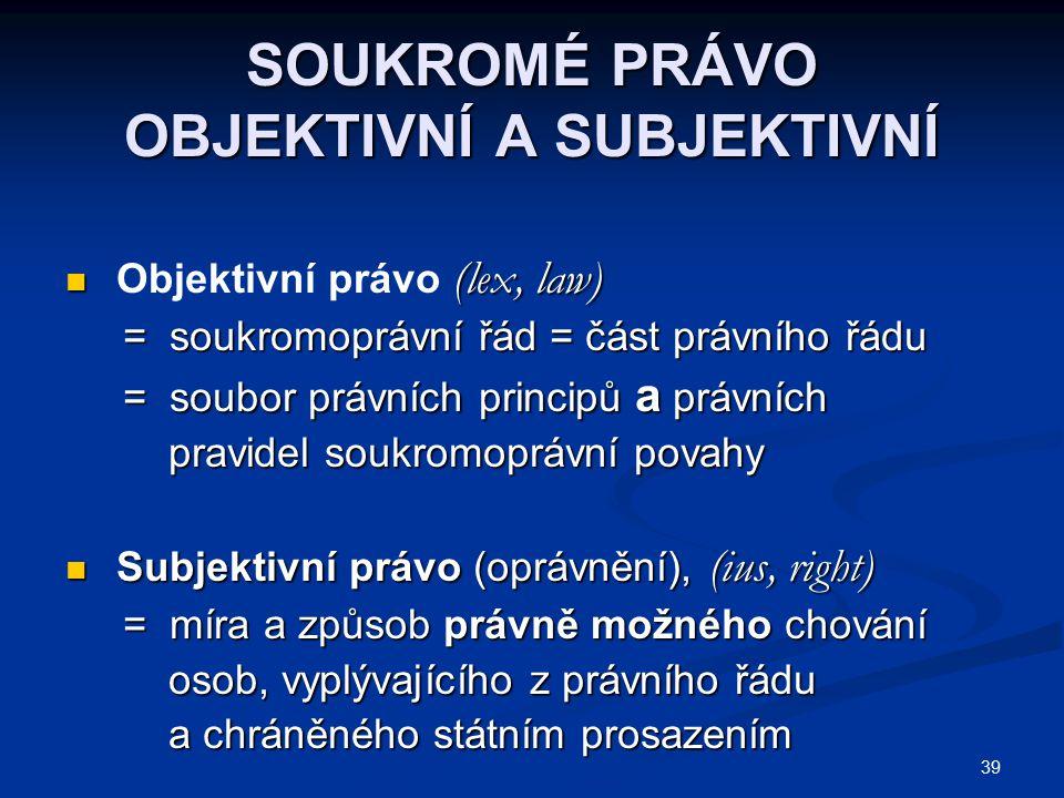 39 SOUKROMÉ PRÁVO OBJEKTIVNÍ A SUBJEKTIVNÍ (lex, law) Objektivní právo (lex, law) = soukromoprávní řád = část právního řádu = soukromoprávní řád = čás