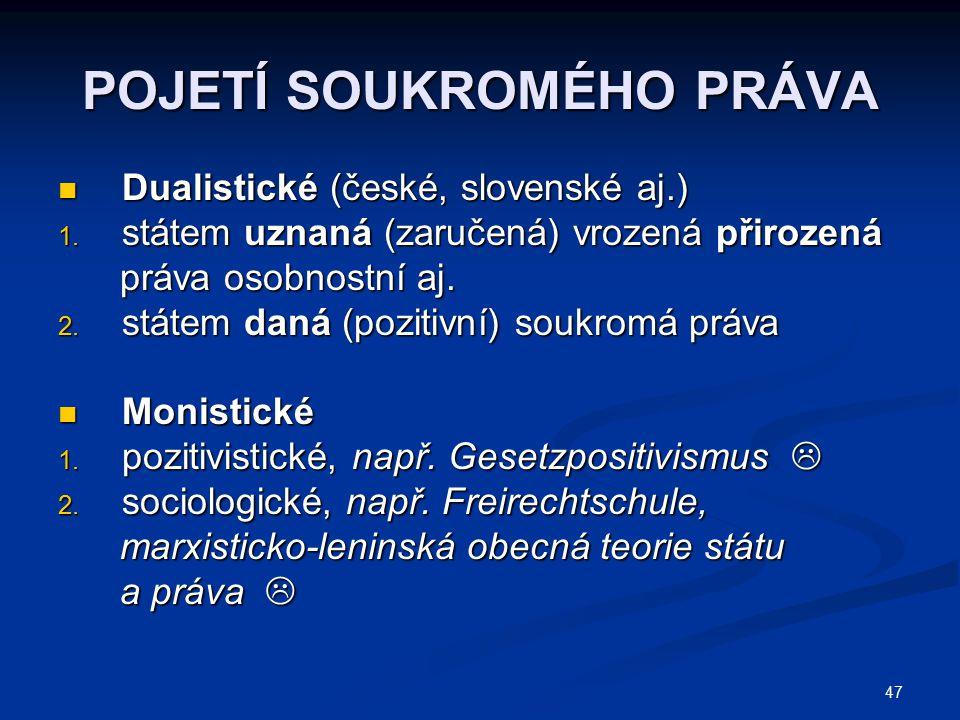 47 POJETÍ SOUKROMÉHO PRÁVA Dualistické (české, slovenské aj.) Dualistické (české, slovenské aj.) 1. státem uznaná (zaručená) vrozená přirozená práva o
