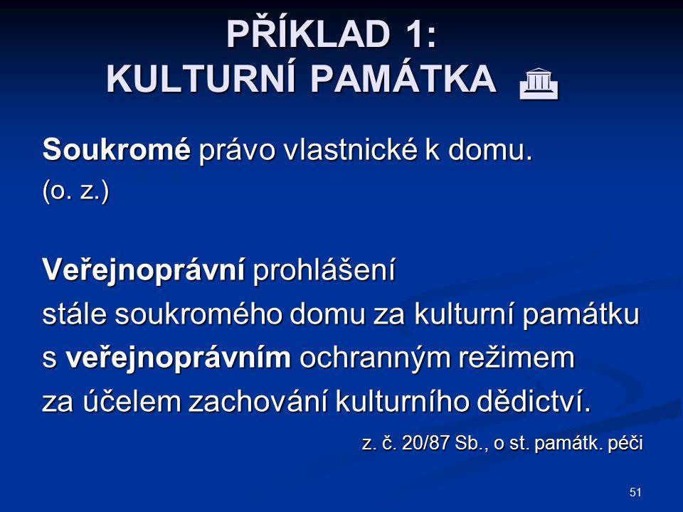 51 PŘÍKLAD 1: KULTURNÍ PAMÁTKA  Soukromé právo vlastnické k domu. (o. z.) Veřejnoprávní prohlášení stále soukromého domu za kulturní památku s veřejn