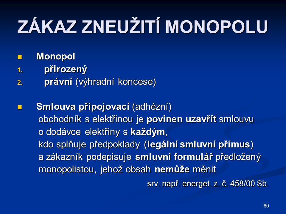 60 ZÁKAZ ZNEUŽITÍ MONOPOLU Monopol Monopol 1. přirozený 2. právní (výhradní koncese) Smlouva připojovací (adhézní) Smlouva připojovací (adhézní) obcho
