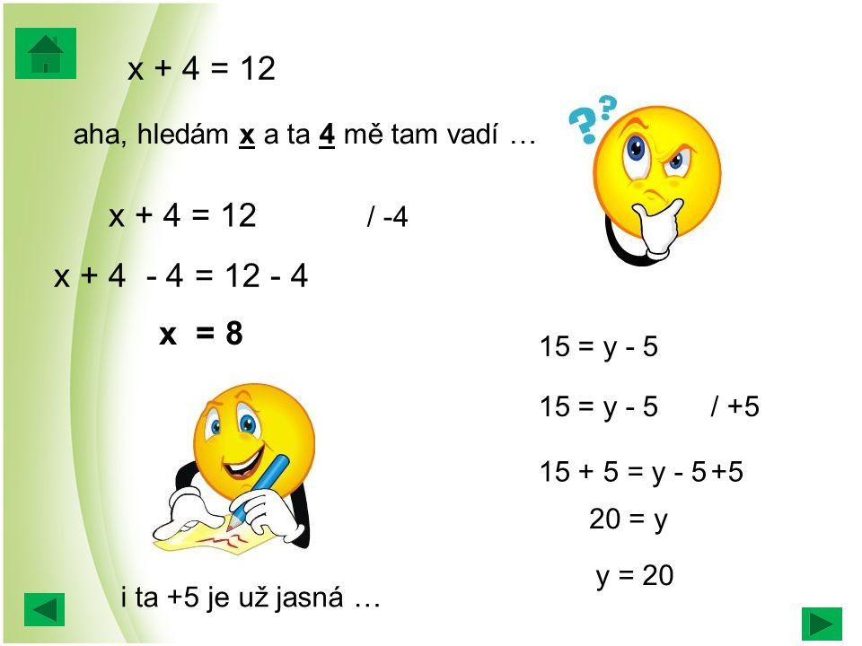 x + 4 = 12 15 = y - 5/ +5 aha, hledám x a ta 4 mě tam vadí … x + 4 = 12 / -4 x + 4 - 4 = 12 - 4 x = 8 15 = y - 5 15 + 5 = y - 5+5 20 = y y = 20 i ta +