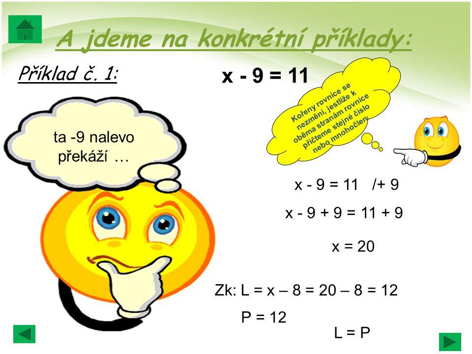 A jdeme na konkrétní příklady: Příklad č. 1: x - 9 = 11 x - 9 = 11 /+ 9 x - 9 + 9 = 11 + 9 x = 20 Zk: L = x – 8 = 20 – 8 = 12 P = 12 L = P Kořeny rovn