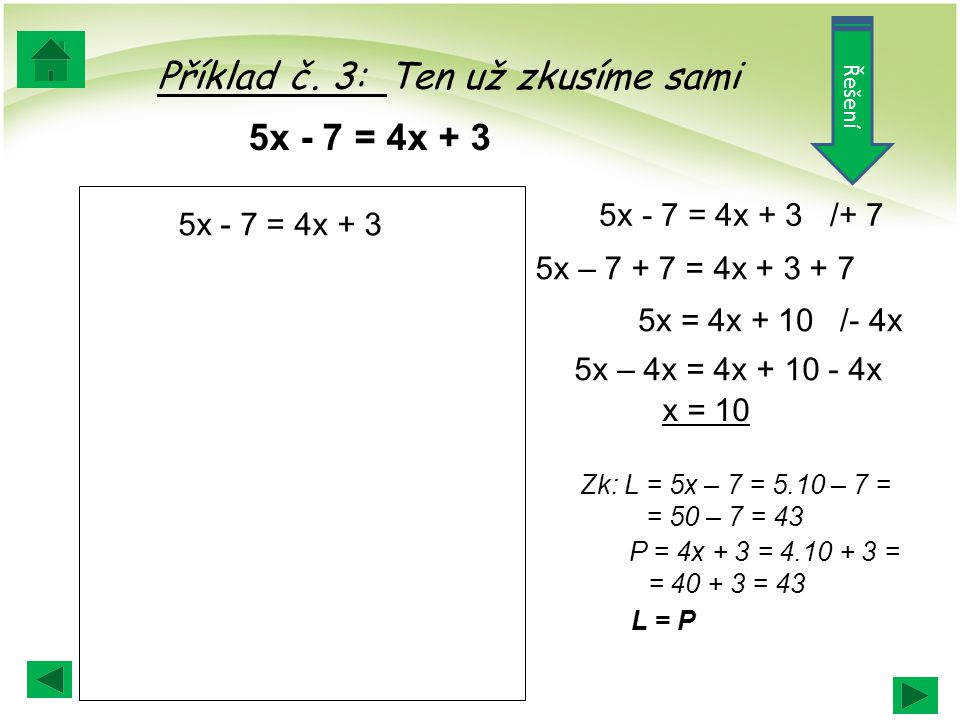 5x - 7 = 4x + 3 /+ 7 Zk: L = 5x – 7 = 5.10 – 7 = = 50 – 7 = 43 P = 4x + 3 = 4.10 + 3 = = 40 + 3 = 43 L = P 5x – 7 + 7 = 4x + 3 + 7 5x = 4x + 10 /- 4x