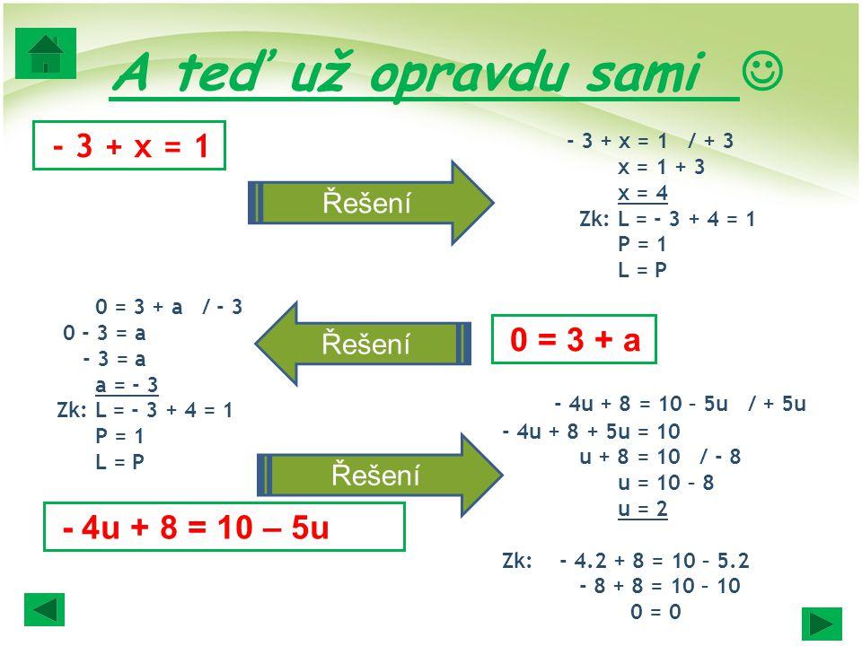 A teď už opravdu sami - 3 + x = 1 - 3 + x = 1 / + 3 x = 1 + 3 x = 4 Zk: L = - 3 + 4 = 1 P = 1 L = P 0 = 3 + a 0 = 3 + a / - 3 0 - 3 = a - 3 = a a = -