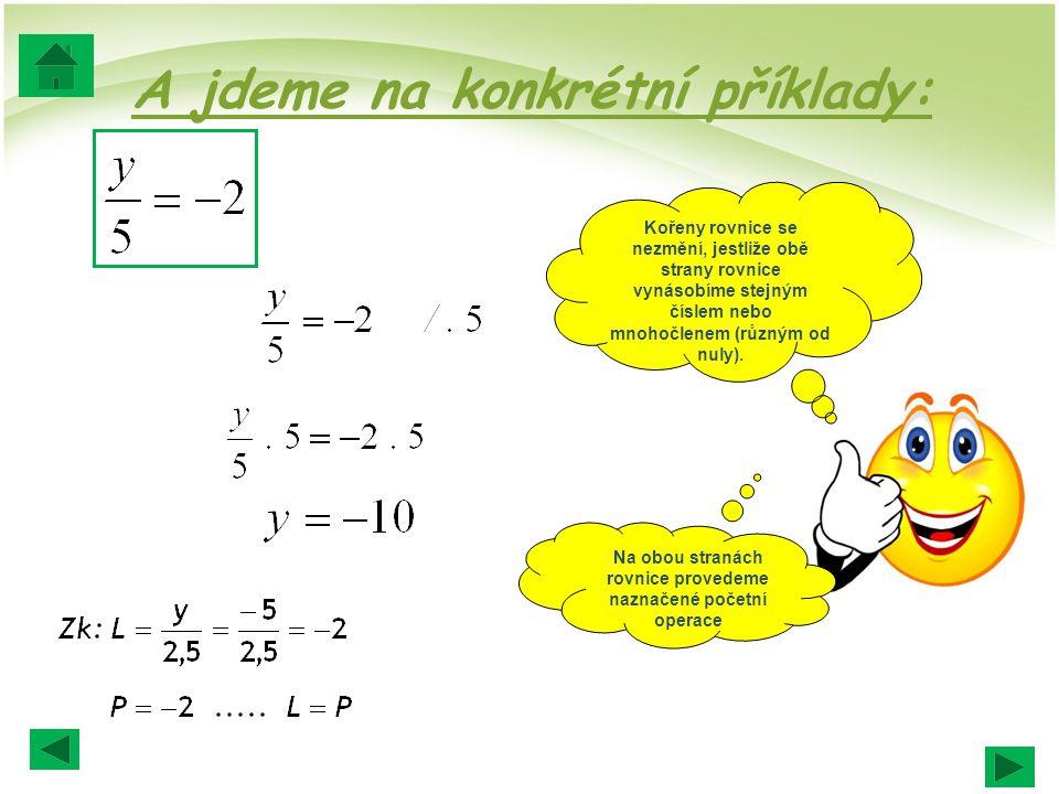 A jdeme na konkrétní příklady: Kořeny rovnice se nezmění, jestliže obě strany rovnice vynásobíme stejným číslem nebo mnohočlenem (různým od nuly).