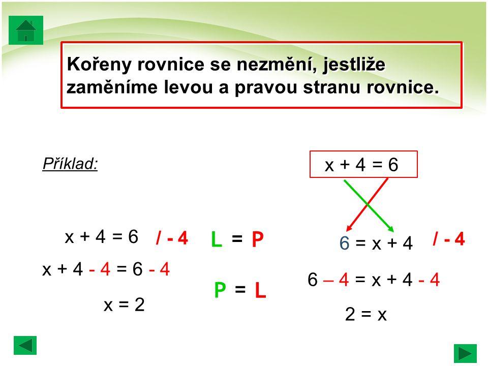 Kořeny rovnice se nezmění, jestliže zaměníme levou a pravou stranu rovnice. / - 4 x + 4 = 6 x + 4 - 4 = 6 - 4 x = 2 6 = x + 4 6 – 4 = x + 4 - 4 2 = x