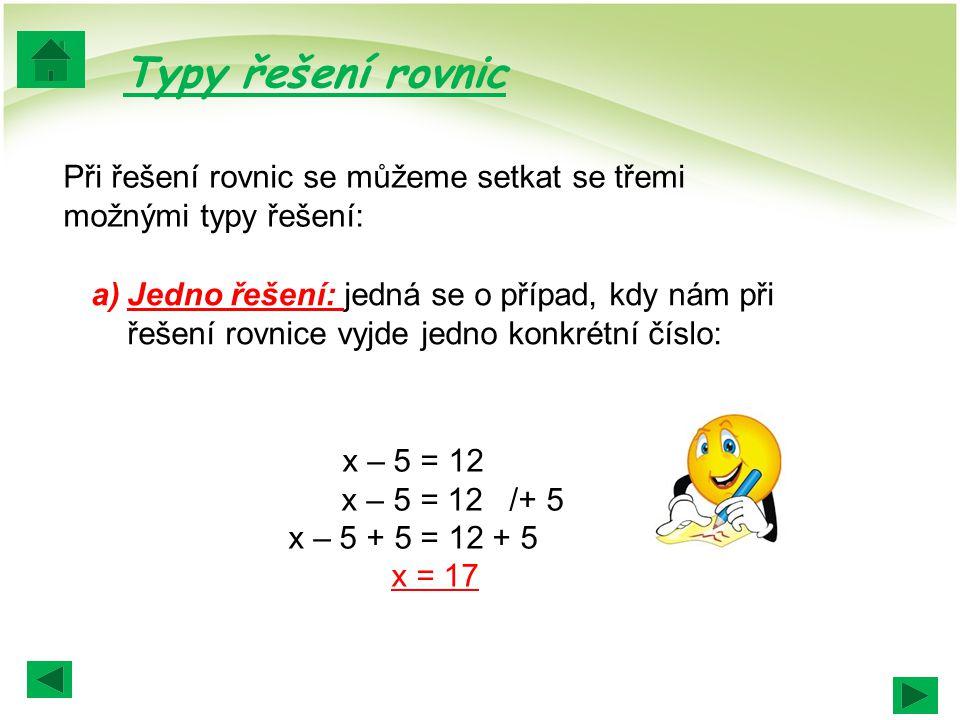 a)Jedno řešení: jedná se o případ, kdy nám při řešení rovnice vyjde jedno konkrétní číslo: Při řešení rovnic se můžeme setkat se třemi možnými typy řešení: Typy řešení rovnic x – 5 = 12 x – 5 = 12 /+ 5 x – 5 + 5 = 12 + 5 x = 17