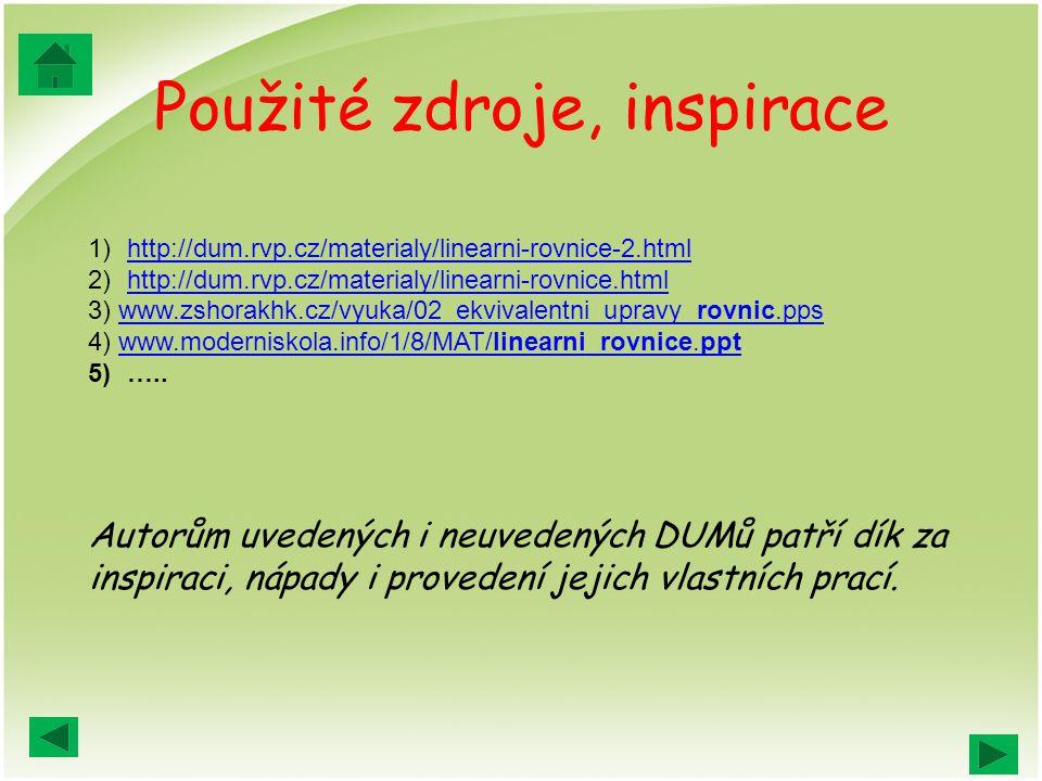 Použité zdroje, inspirace 1)http://dum.rvp.cz/materialy/linearni-rovnice-2.htmlhttp://dum.rvp.cz/materialy/linearni-rovnice-2.html 2)http://dum.rvp.cz/materialy/linearni-rovnice.htmlhttp://dum.rvp.cz/materialy/linearni-rovnice.html 3) www.zshorakhk.cz/vyuka/02_ekvivalentni_upravy_rovnic.ppswww.zshorakhk.cz/vyuka/02_ekvivalentni_upravy_rovnic.pps 4) www.moderniskola.info/1/8/MAT/linearni_rovnice.pptwww.moderniskola.info/1/8/MAT/linearni_rovnice.ppt 5)…..
