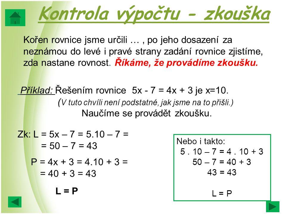 Kontrola výpočtu - zkouška Kořen rovnice jsme určili …, po jeho dosazení za neznámou do levé i pravé strany zadání rovnice zjistíme, zda nastane rovnost.