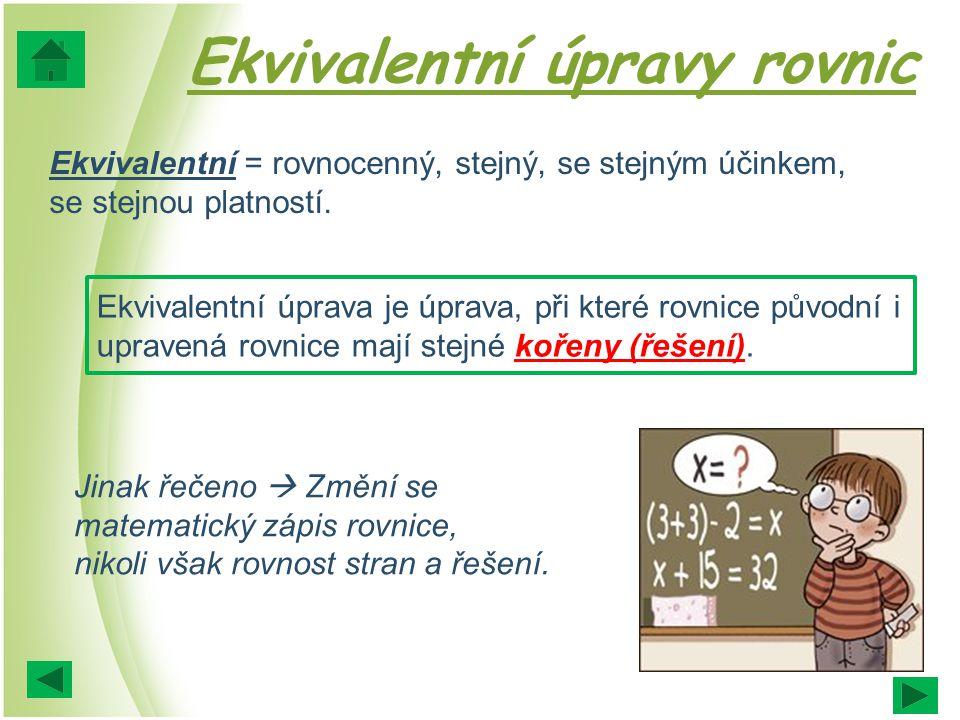 Ekvivalentní úpravy rovnic Ekvivalentní = rovnocenný, stejný, se stejným účinkem, se stejnou platností. Ekvivalentní úprava je úprava, při které rovni