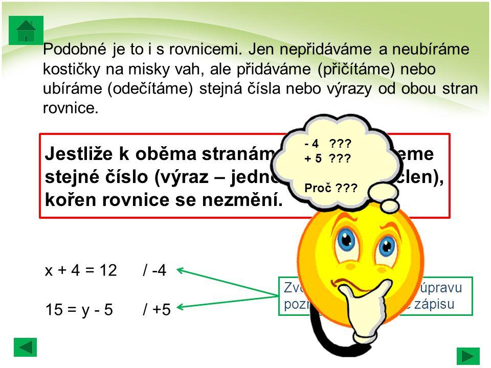 x + 4 = 12 15 = y - 5/ +5 aha, hledám x a ta 4 mě tam vadí … x + 4 = 12 / -4 x + 4 - 4 = 12 - 4 x = 8 15 = y - 5 15 + 5 = y - 5+5 20 = y y = 20 i ta +5 je už jasná …