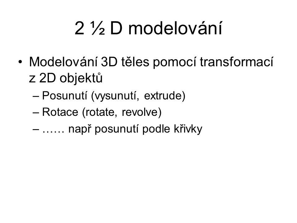 2 ½ D modelování Modelování 3D těles pomocí transformací z 2D objektů –Posunutí (vysunutí, extrude) –Rotace (rotate, revolve) –…… např posunutí podle