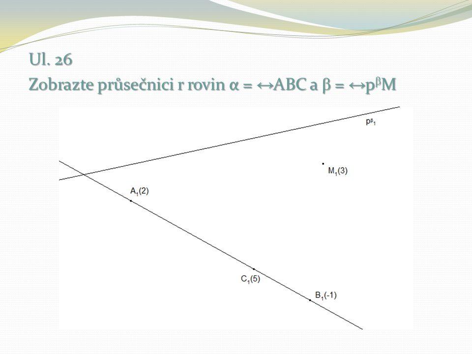 Ul. 26 Zobrazte průsečnici r rovin α = ↔ ABC a β = ↔ p β M