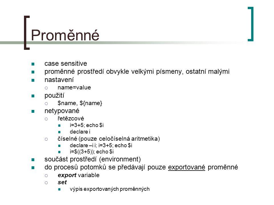 Proměnné case sensitive proměnné prostředí obvykle velkými písmeny, ostatní malými nastavení  name=value použití  $name, ${name} netypované  řetězcové i=3+5; echo $i declare i  číselné (pouze celočíselná aritmetika) declare –i i; i=3+5; echo $i i=$((3+5)); echo $i součást prostředí (environment) do procesů potomků se předávají pouze exportované proměnné  export variable  set výpis exportovaných proměnných
