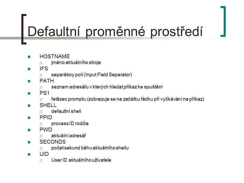 Defaultní proměnné prostředí HOSTNAME  jméno aktuálního stroje IFS  separátory polí (Input Field Separator) PATH  seznam adresářu v kterých hledat příkaz ke spuštění PS1  řetězec promptu (zobrazuje se na začátku řádku při vyčkávání na příkaz) SHELL  defaultní shell PPID  process ID rodiče PWD  aktuální adresář SECONDS  počet sekund běhu aktuálního shellu UID  User ID aktuálního uživatele